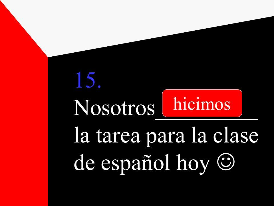 15. Nosotros_________ la tarea para la clase de español hoy hicimos