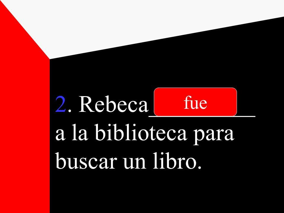 2. Rebeca_________ a la biblioteca para buscar un libro. fue
