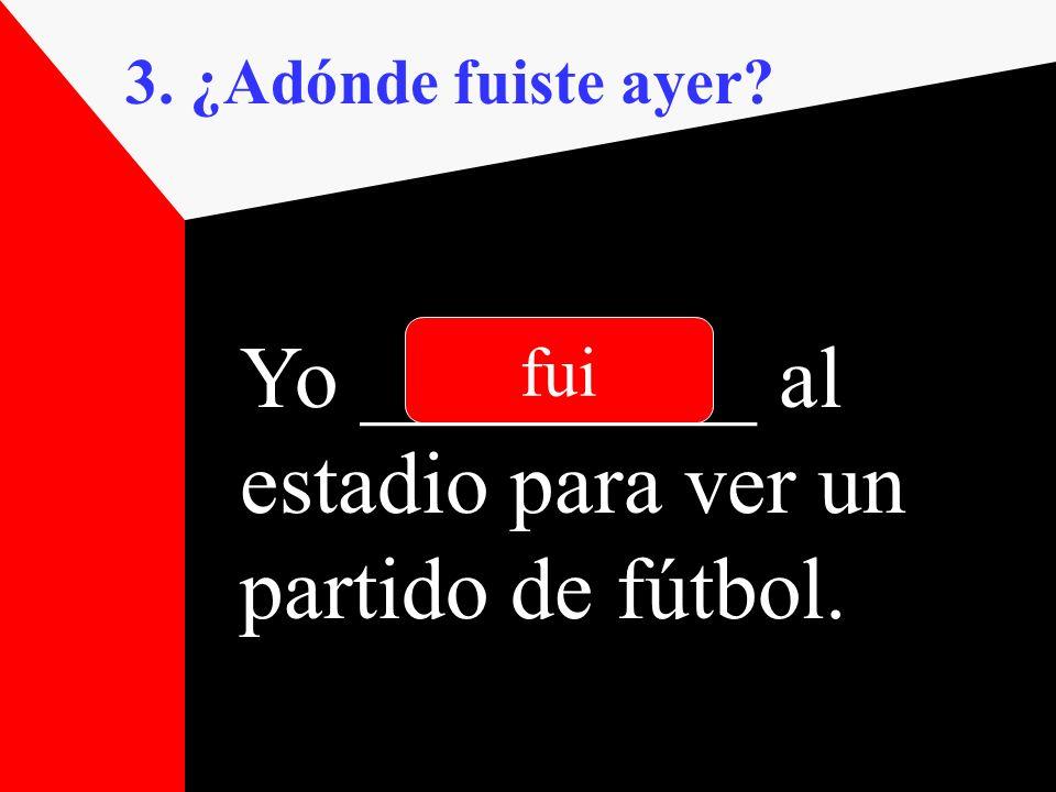 3. ¿Adónde fuiste ayer? Yo _________ al estadio para ver un partido de fútbol. fui