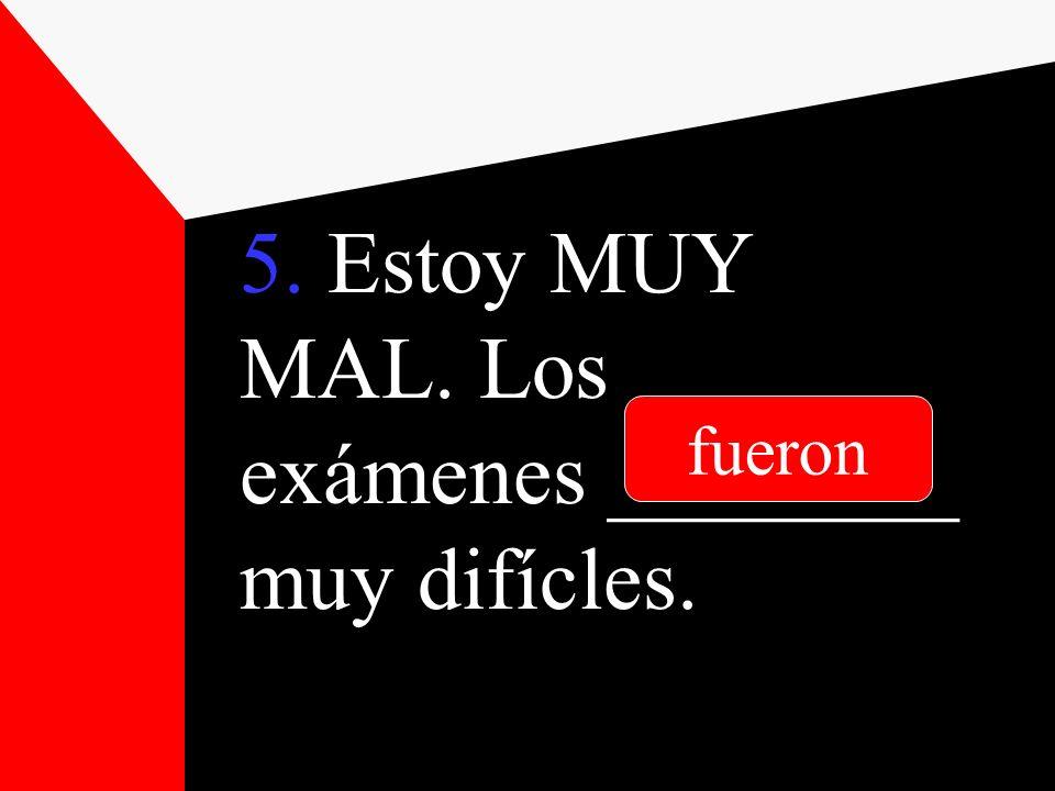 5. Estoy MUY MAL. Los exámenes ________ muy difícles. fueron