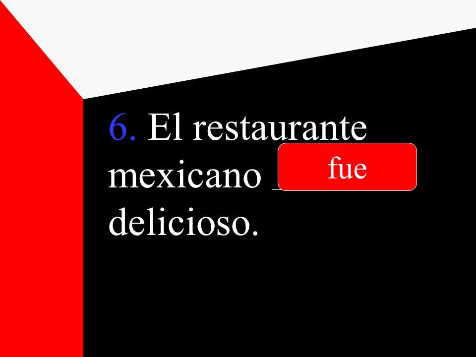 6. El restaurante mexicano __________________ delicioso. fue