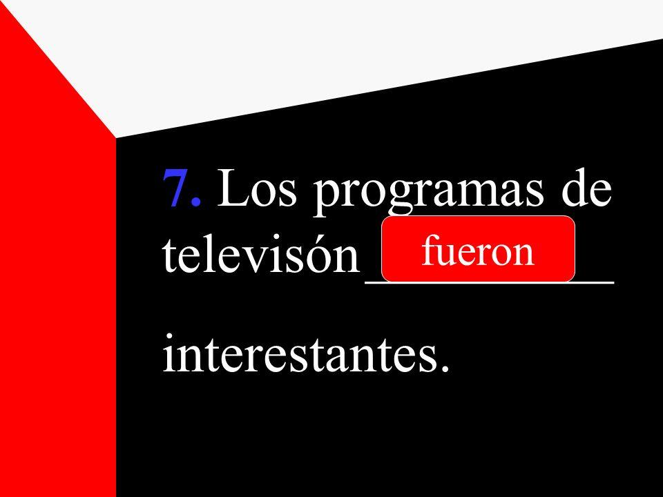 7. Los programas de televisón _________ interestantes. fueron
