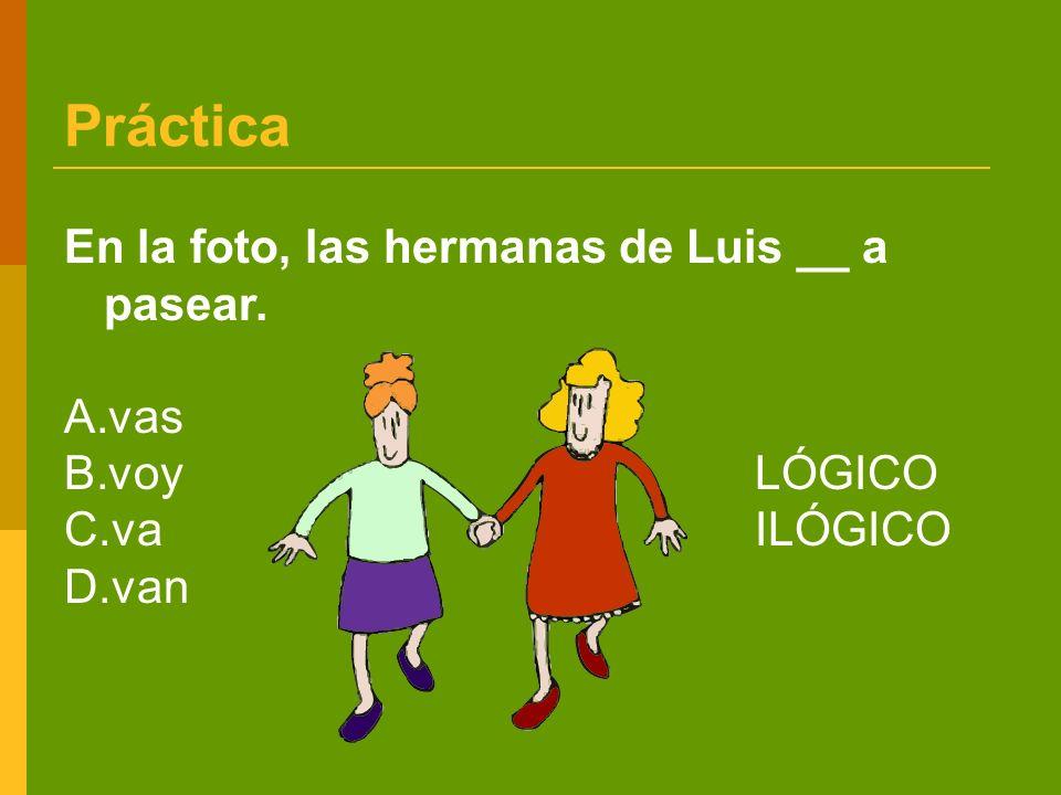 Práctica En la foto, las hermanas de Luis __ a pasear. A.vas B.voy LÓGICO C.vaILÓGICO D.van