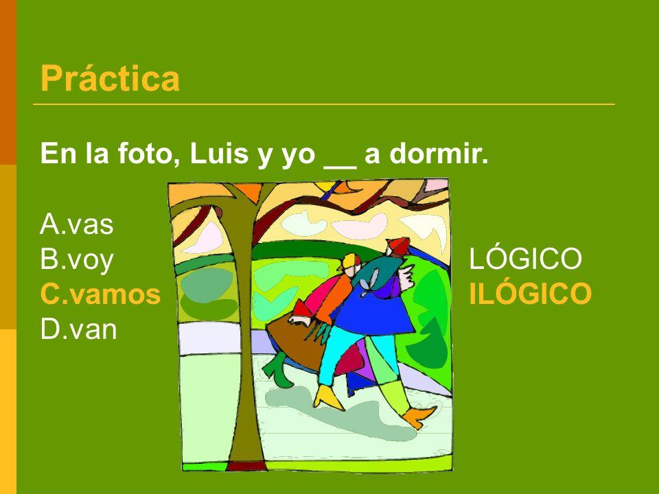 Práctica En la foto, Luis y yo __ a dormir. A.vas B.voy LÓGICO C.vamosILÓGICO D.van