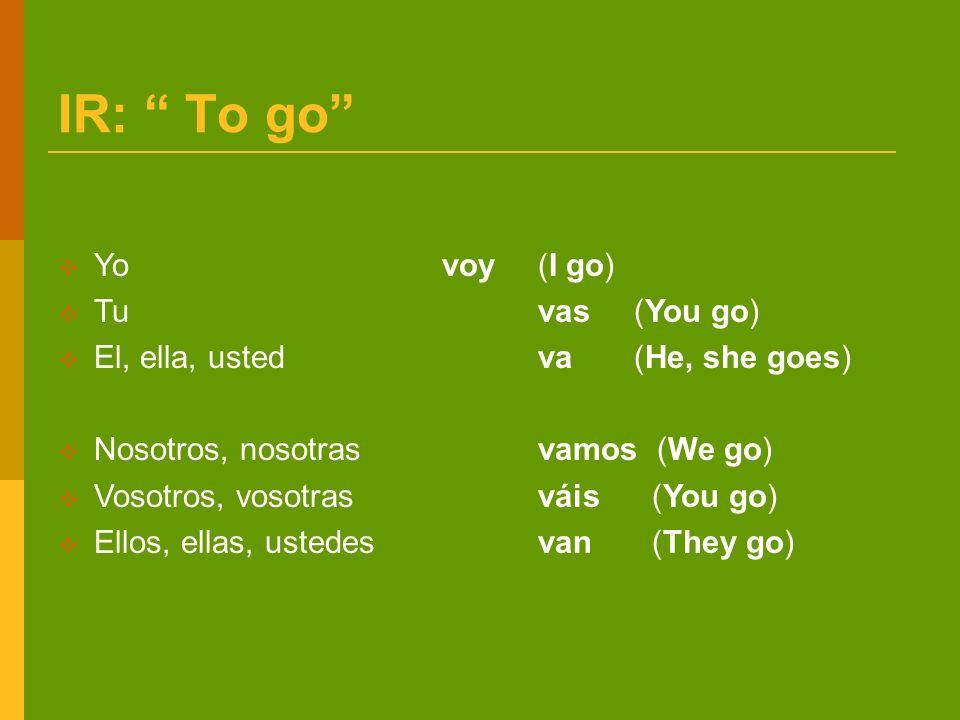 IR: To go Yo voy(I go) Tu vas(You go) El, ella, ustedva(He, she goes) Nosotros, nosotrasvamos (We go) Vosotros, vosotrasváis (You go) Ellos, ellas, ustedesvan (They go)