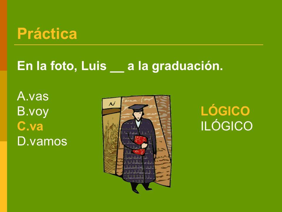 Práctica En la foto, Luis __ a la graduación. A.vas B.voy LÓGICO C.vaILÓGICO D.vamos