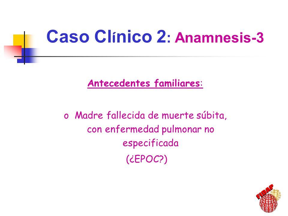 Antecedentes familiares: oMadre fallecida de muerte súbita, con enfermedad pulmonar no especificada (¿EPOC?) Caso Cl í nico 2 : Anamnesis-3