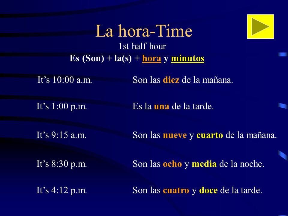 La hora-Time Its 10:00 a.m.Son las diez de la mañana. Es (Son) + la(s) + hora y minutos Its 1:00 p.m. Son las nueve y cuarto de la mañana.Its 9:15 a.m