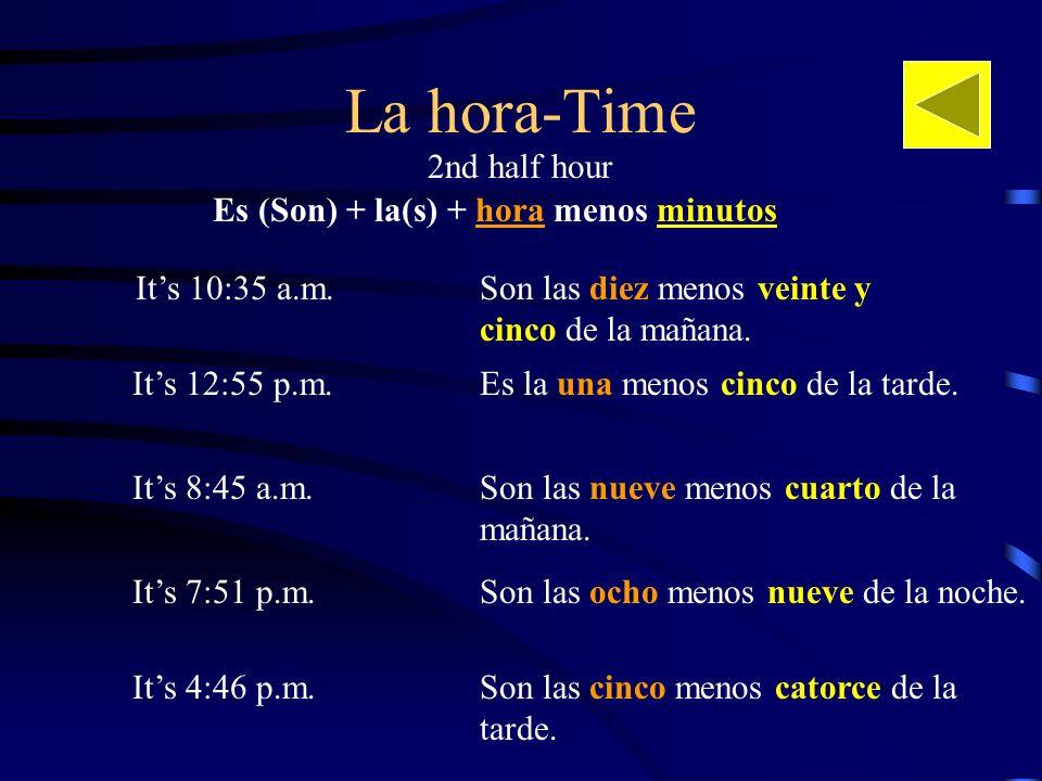 La hora-Time Its 10:35 a.m.Son las diez menos veinte y cinco de la mañana. Es (Son) + la(s) + hora menos minutos Its 12:55 p.m. Son las nueve menos cu