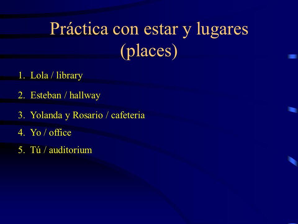 Práctica con estar y lugares (places) 1. Lola / library 2. Esteban / hallway 3. Yolanda y Rosario / cafeteria 4. Yo / office 5. Tú / auditorium