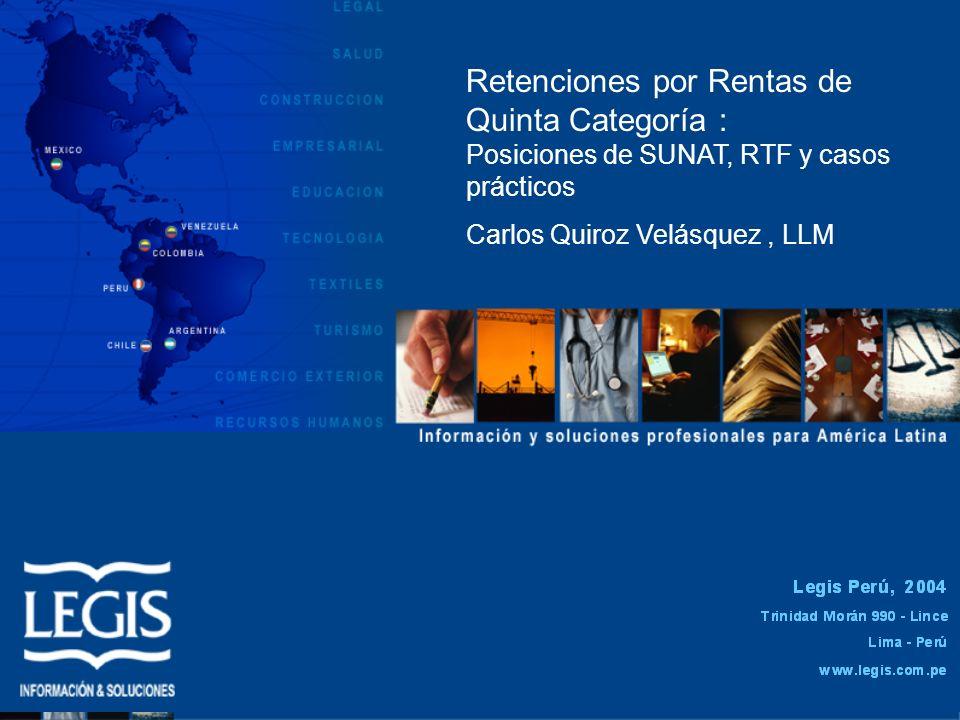Retenciones por Rentas de Quinta Categoría : Posiciones de SUNAT, RTF y casos prácticos Carlos Quiroz Velásquez, LLM