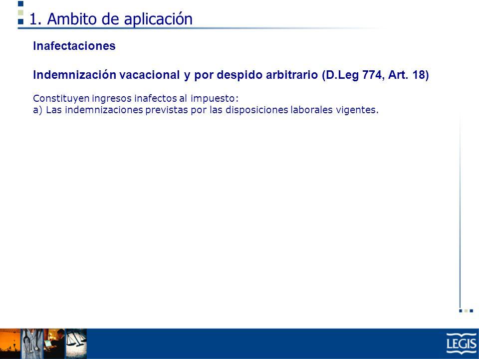 1. Ambito de aplicación Inafectaciones Indemnización vacacional y por despido arbitrario (D.Leg 774, Art. 18) Constituyen ingresos inafectos al impues