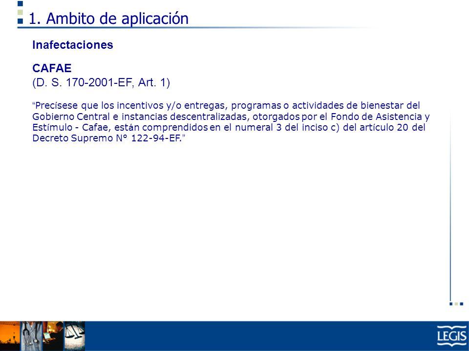 1. Ambito de aplicación Inafectaciones CAFAE (D. S. 170-2001-EF, Art. 1) Prec í sese que los incentivos y/o entregas, programas o actividades de biene