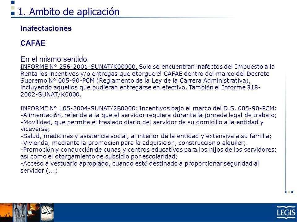 1. Ambito de aplicación Inafectaciones CAFAE En el mismo sentido: INFORME N° 256-2001-SUNAT/K00000. S ó lo se encuentran inafectos del Impuesto a la R