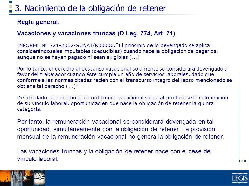 3. Nacimiento de la obligación de retener Regla general: Vacaciones y vacaciones truncas (D.Leg. 774, Art. 71) INFORME N° 321-2002-SUNAT/K00000. El pr