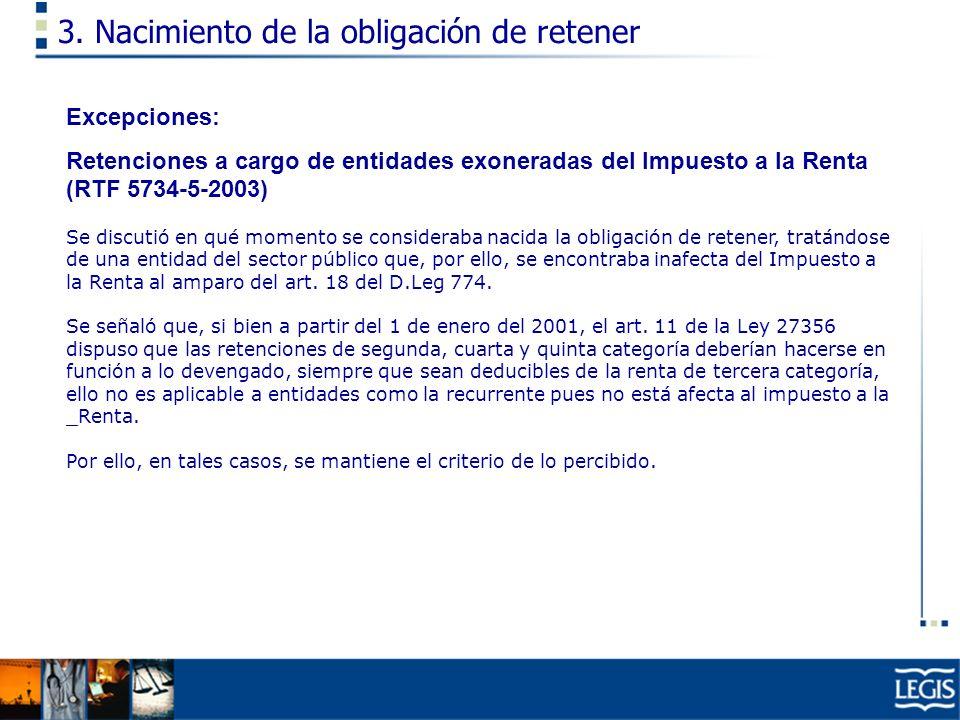 3. Nacimiento de la obligación de retener Excepciones: Retenciones a cargo de entidades exoneradas del Impuesto a la Renta (RTF 5734-5-2003) Se discut
