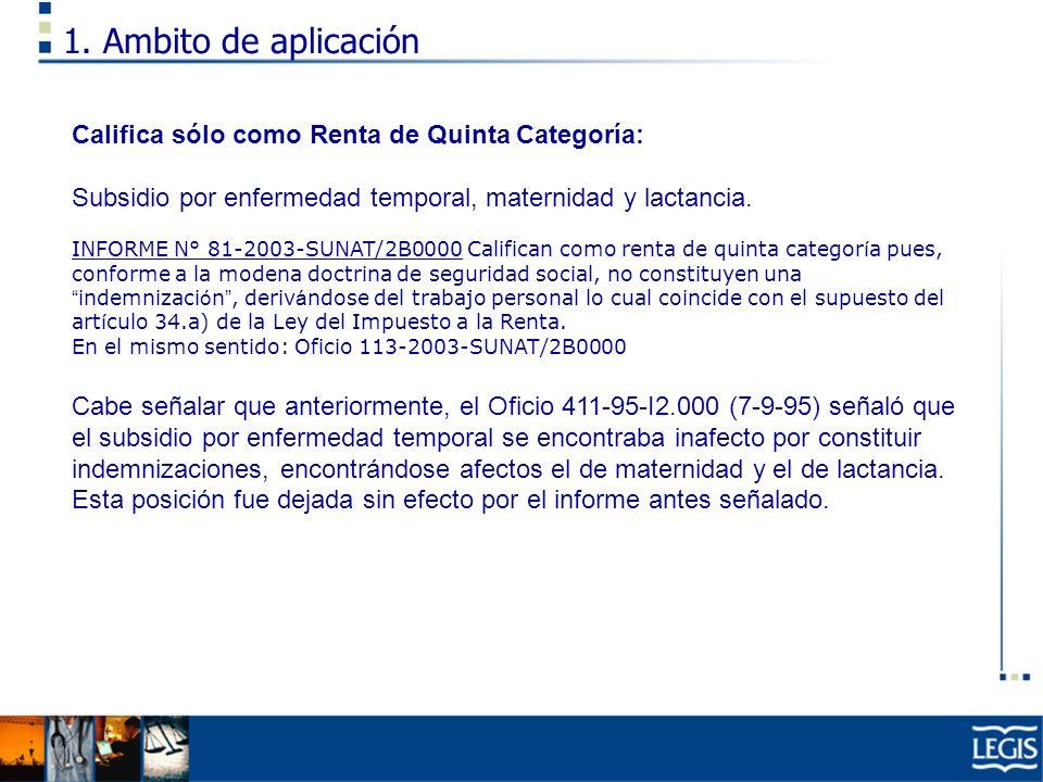 1. Ambito de aplicación Califica sólo como Renta de Quinta Categoría: Subsidio por enfermedad temporal, maternidad y lactancia. INFORME N° 81-2003-SUN