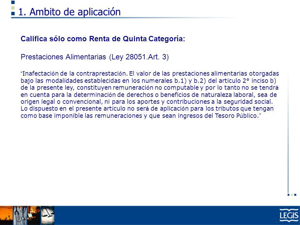 1. Ambito de aplicación Califica sólo como Renta de Quinta Categoría: Prestaciones Alimentarias (Ley 28051.Art. 3) Inafectaci ó n de la contraprestaci