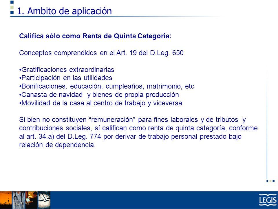 1. Ambito de aplicación Califica sólo como Renta de Quinta Categoría: Conceptos comprendidos en el Art. 19 del D.Leg. 650 Gratificaciones extraordinar