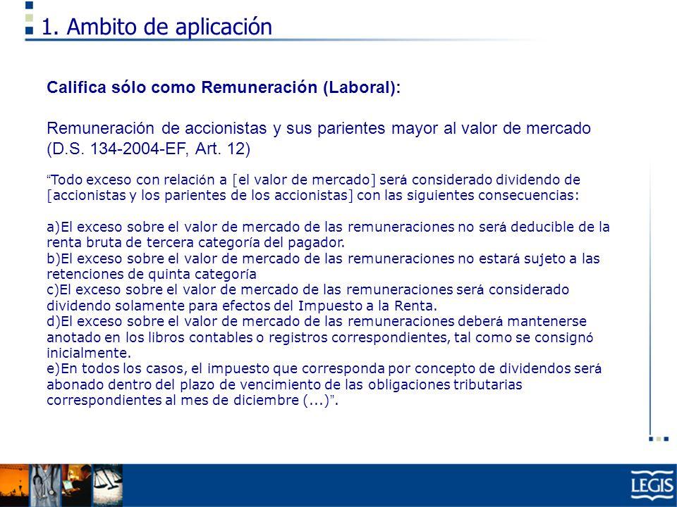 1. Ambito de aplicación Califica sólo como Remuneración (Laboral): Remuneración de accionistas y sus parientes mayor al valor de mercado (D.S. 134-200