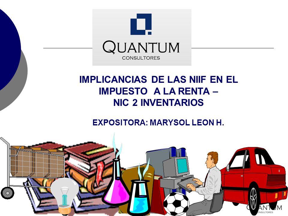 IMPLICANCIAS DE LAS NIIF EN EL IMPUESTO A LA RENTA – NIC 2 INVENTARIOS EXPOSITORA: MARYSOL LEON H.