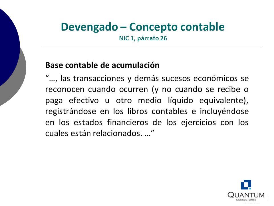 Devengado – Concepto contable NIC 1, párrafo 26 Base contable de acumulación …, las transacciones y demás sucesos económicos se reconocen cuando ocurr