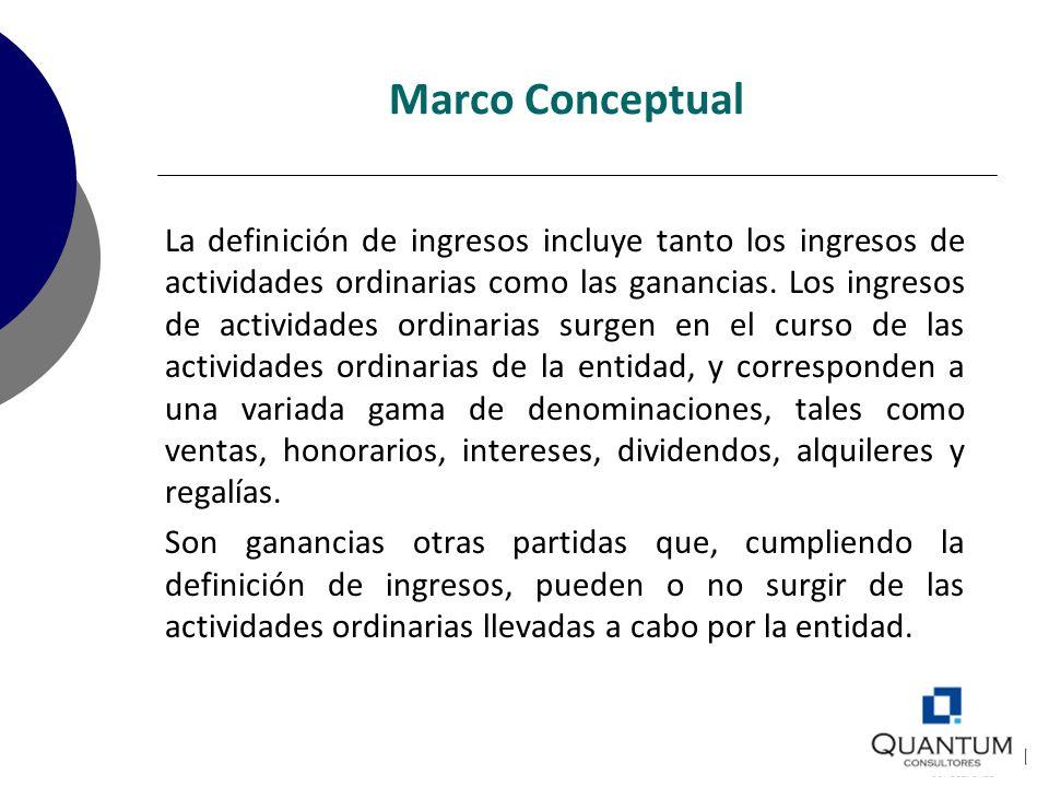 Marco Conceptual La definición de ingresos incluye tanto los ingresos de actividades ordinarias como las ganancias. Los ingresos de actividades ordina