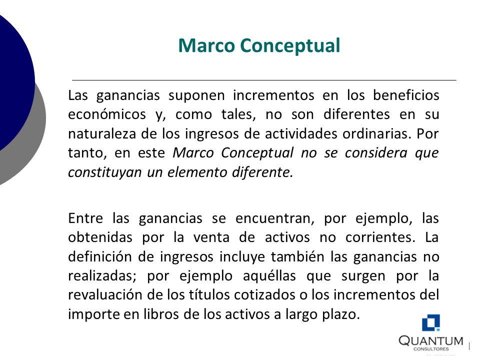 Marco Conceptual Las ganancias suponen incrementos en los beneficios económicos y, como tales, no son diferentes en su naturaleza de los ingresos de a
