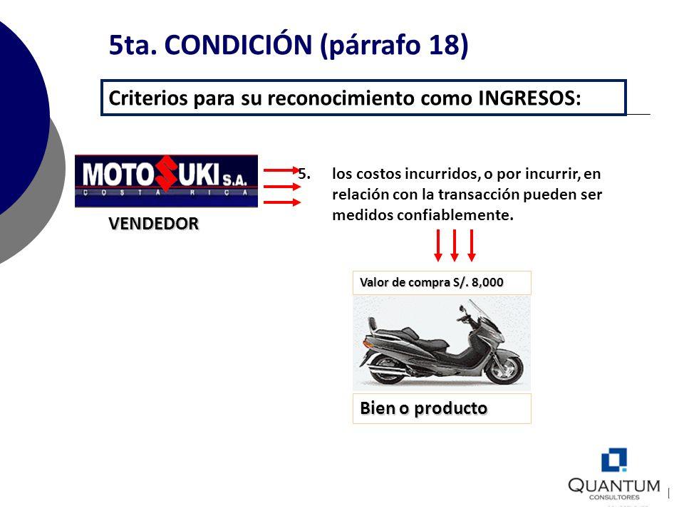 5ta. CONDICIÓN (párrafo 18) Criterios para su reconocimiento como INGRESOS: VENDEDOR Bien o producto Valor de compra S/. 8,000 5.los costos incurridos