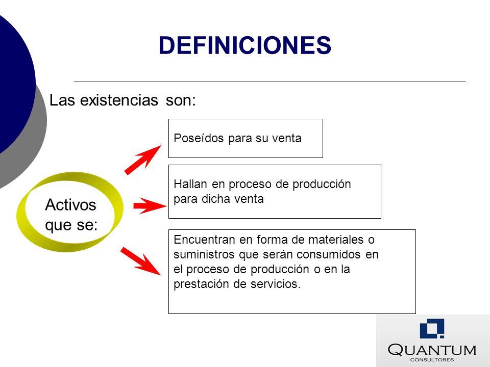 DEFINICIONES Las existencias son: Activos que se: Encuentran en forma de materiales o suministros que serán consumidos en el proceso de producción o e
