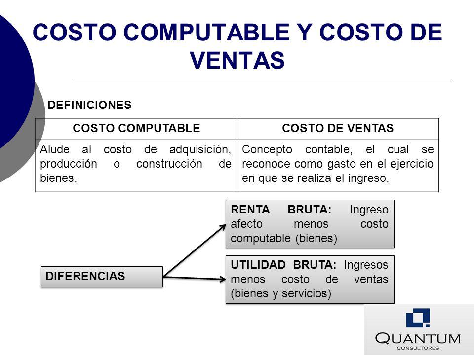 COSTO COMPUTABLE Y COSTO DE VENTAS COSTO COMPUTABLECOSTO DE VENTAS Alude al costo de adquisición, producción o construcción de bienes. Concepto contab