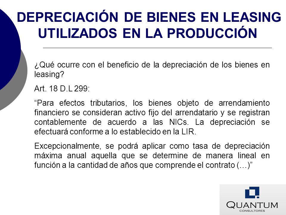 DEPRECIACIÓN DE BIENES EN LEASING UTILIZADOS EN LA PRODUCCIÓN ¿Qué ocurre con el beneficio de la depreciación de los bienes en leasing? Art. 18 D.L 29