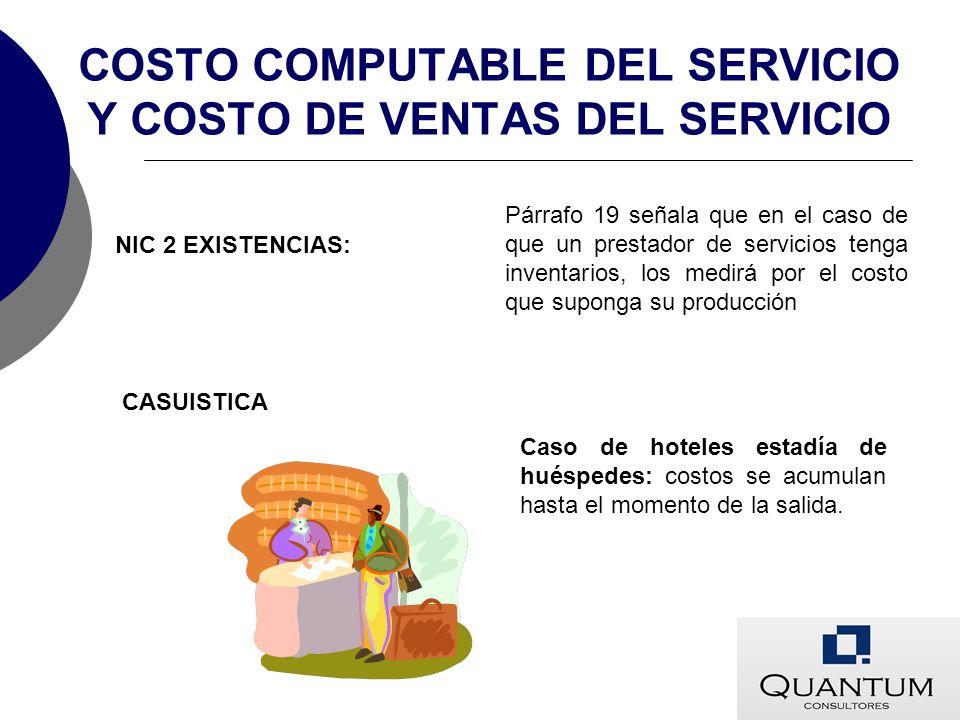 COSTO COMPUTABLE DEL SERVICIO Y COSTO DE VENTAS DEL SERVICIO NIC 2 EXISTENCIAS: Párrafo 19 señala que en el caso de que un prestador de servicios teng