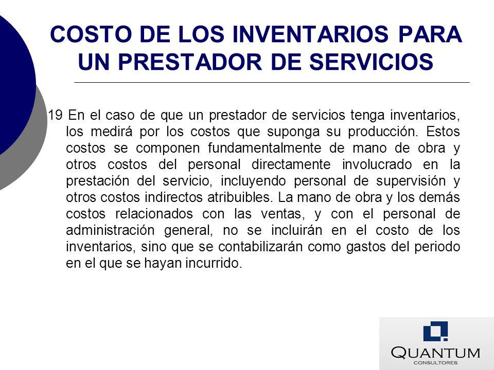 COSTO DE LOS INVENTARIOS PARA UN PRESTADOR DE SERVICIOS 19 En el caso de que un prestador de servicios tenga inventarios, los medirá por los costos qu