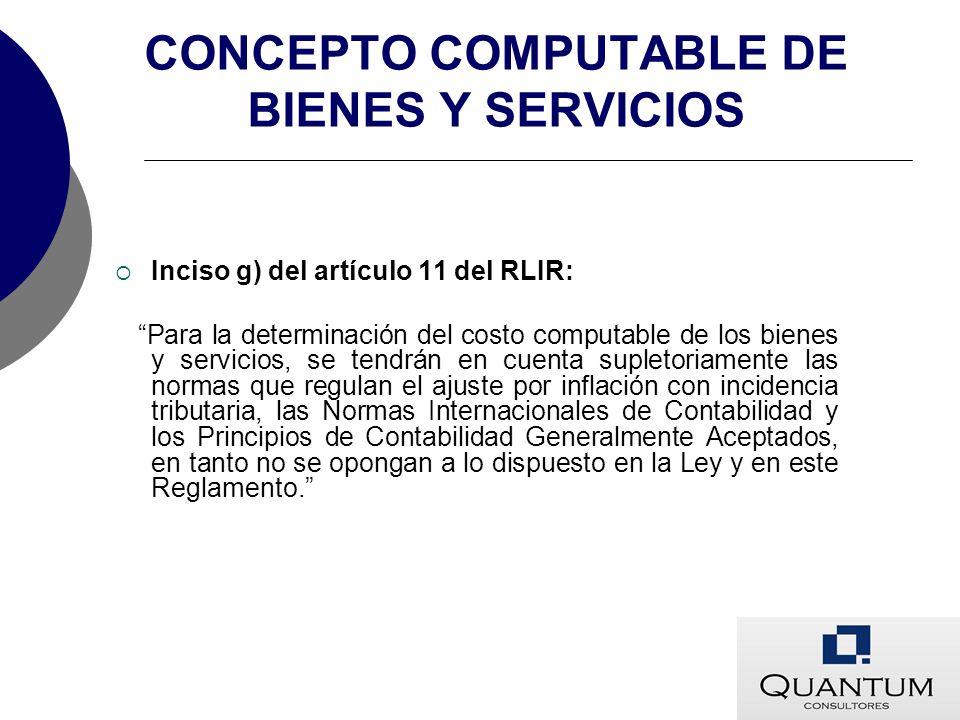 CONCEPTO COMPUTABLE DE BIENES Y SERVICIOS Inciso g) del artículo 11 del RLIR: Para la determinación del costo computable de los bienes y servicios, se