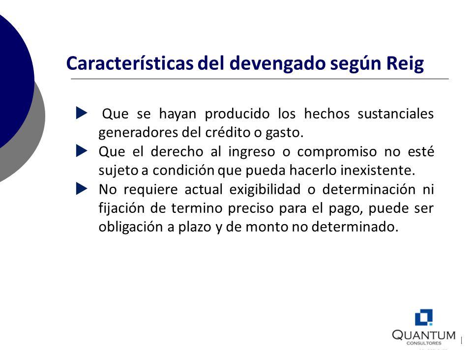 Características del devengado según Reig Que se hayan producido los hechos sustanciales generadores del crédito o gasto. Que el derecho al ingreso o c
