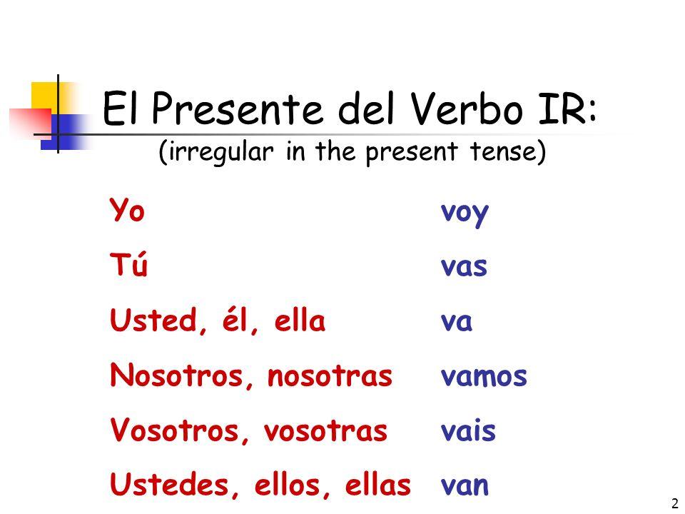 2 El Presente del Verbo IR: (irregular in the present tense) Yo Tú Usted, él, ella Nosotros, nosotras Vosotros, vosotras Ustedes, ellos, ellas voy vas va vamos vais van