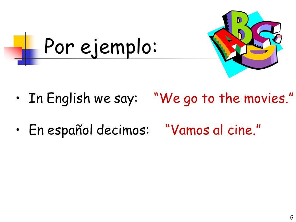 6 Por ejemplo: In English we say: We go to the movies. En español decimos: Vamos al cine.