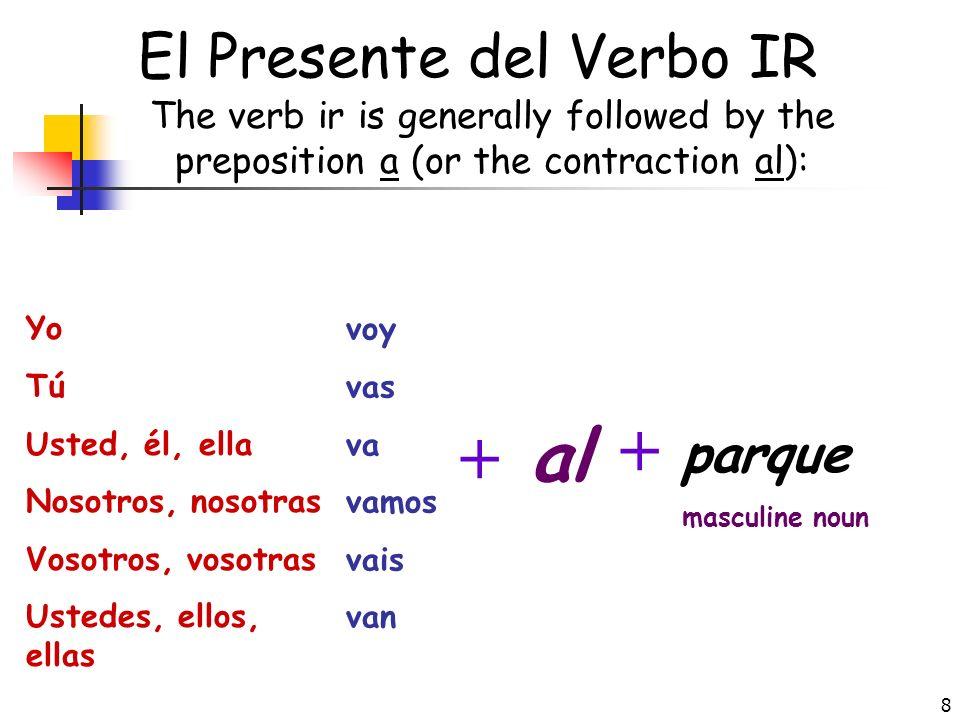 8 El Presente del Verbo IR The verb ir is generally followed by the preposition a (or the contraction al): Yo Tú Usted, él, ella Nosotros, nosotras Vosotros, vosotras Ustedes, ellos, ellas voy vas va vamos vais van + al + parque masculine noun