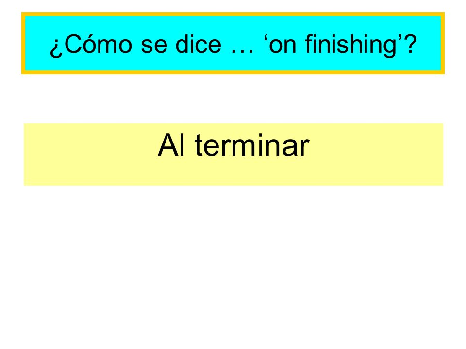 ¿Cómo se dice … on finishing? Al terminar