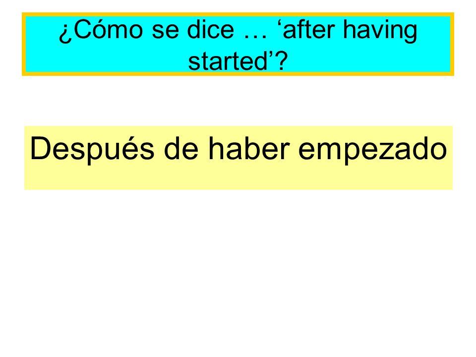 ¿Cómo se dice … after having started? Después de haber empezado