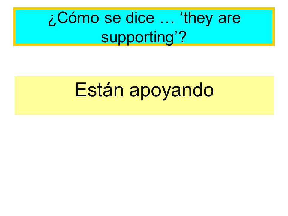 ¿Cómo se dice … they are supporting Están apoyando