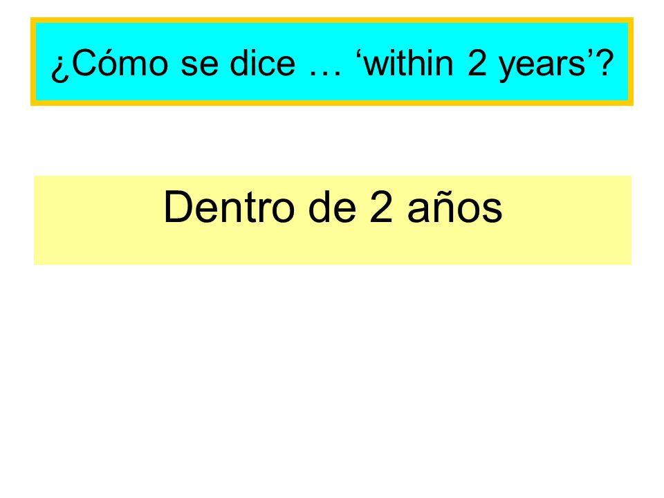 ¿Cómo se dice … within 2 years? Dentro de 2 años