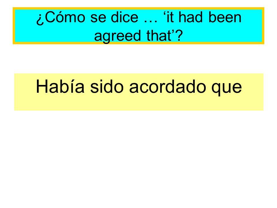 ¿Cómo se dice … it had been agreed that? Había sido acordado que