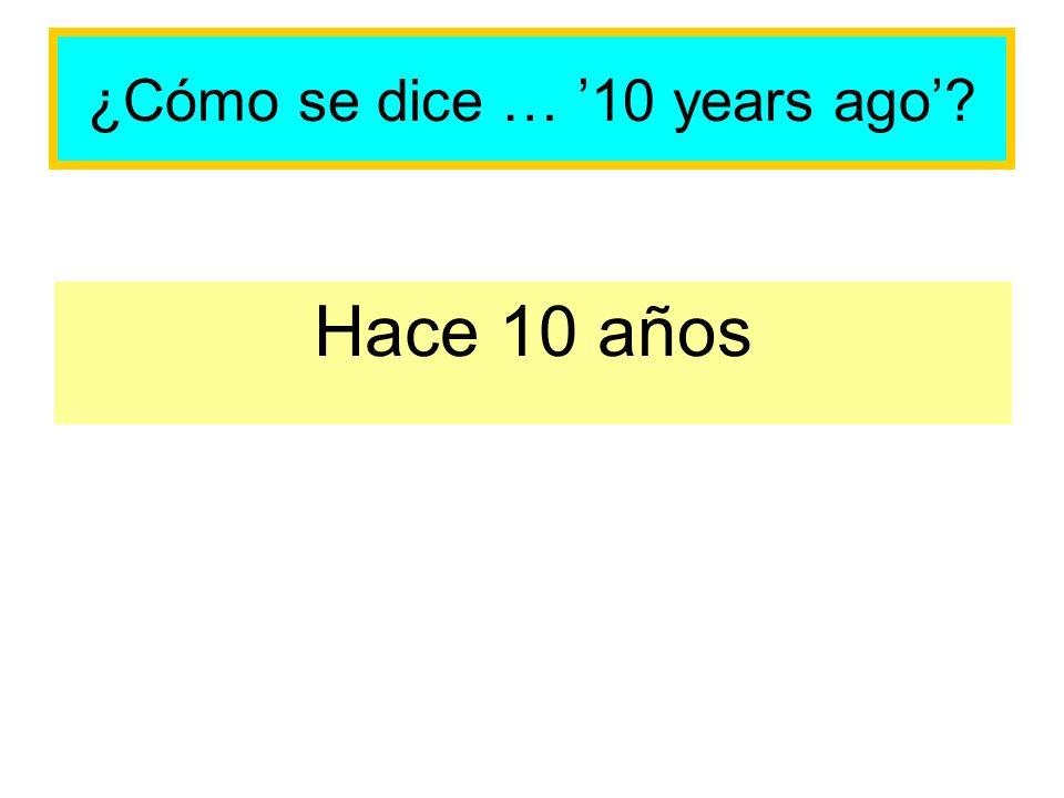 ¿Cómo se dice … 10 years ago? Hace 10 años