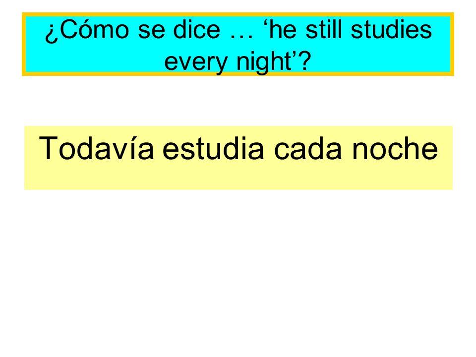 ¿Cómo se dice … he still studies every night? Todavía estudia cada noche