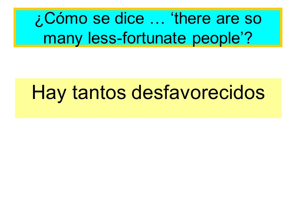 ¿Cómo se dice … there are so many less-fortunate people Hay tantos desfavorecidos