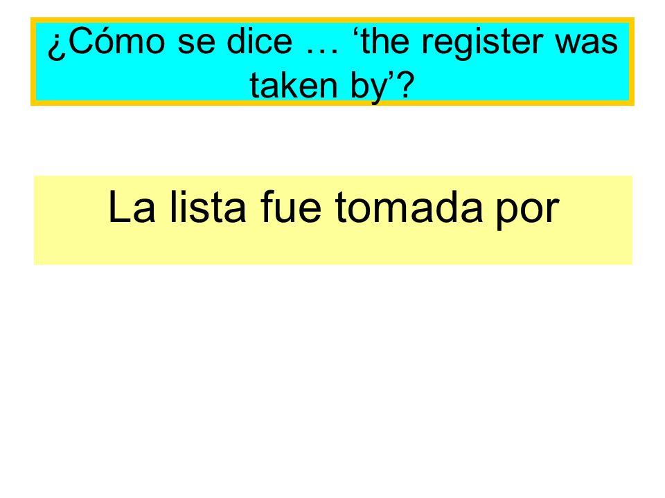 ¿Cómo se dice … the register was taken by? La lista fue tomada por