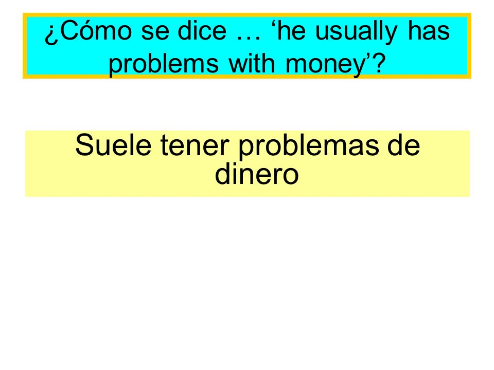 ¿Cómo se dice … he usually has problems with money Suele tener problemas de dinero
