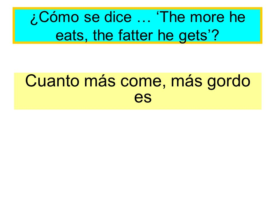 ¿Cómo se dice … The more he eats, the fatter he gets? Cuanto más come, más gordo es